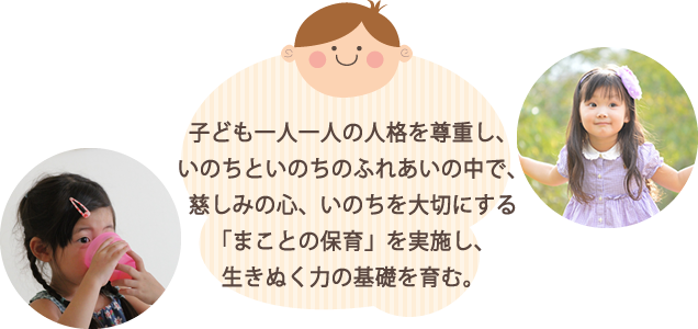保育理念(基本理念)子ども一人一人の人格を尊重し、いのちといのちのふれあいの中で、慈しみの心、いのちを大切にする 「まことの保育」を実践する。